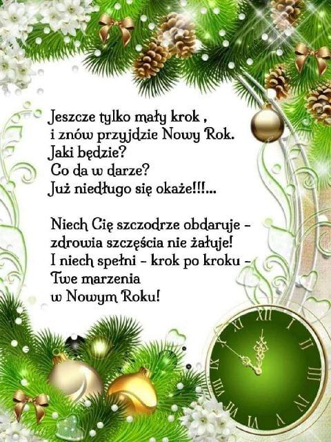 Jeszcze tylko mały krok, i znów przyjdzie Nowy Rok. Jak będzie? Co da w darze? Już niedługo się okaże!!!.... Niech Cię szczodrze obdaruje - zdrowia szczęścia nie żałuje! I niech spełni - krok po kroku - Twe marzenia w Nowym Roku!